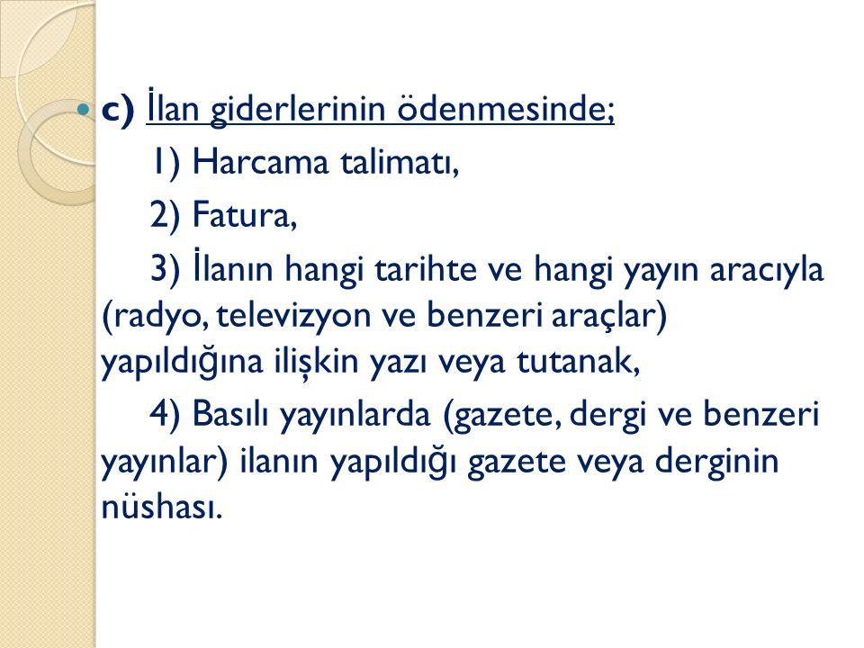 c) İ lan giderlerinin ödenmesinde; 1) Harcama talimatı, 2) Fatura, 3) İ lanın hangi tarihte ve hangi yayın aracıyla (radyo, televizyon ve benzeri araç