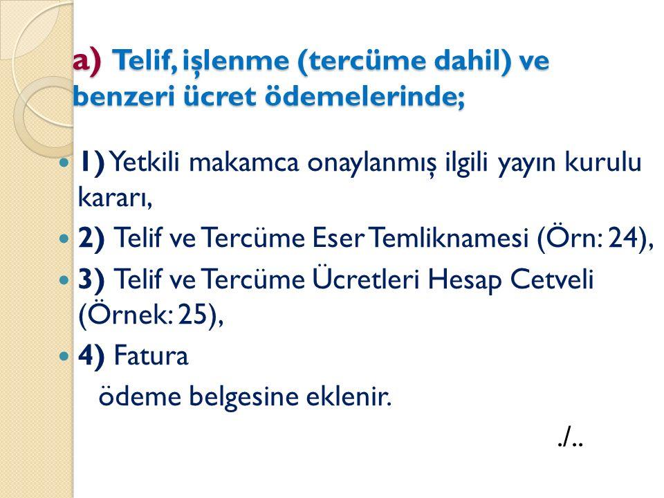 a) Telif, işlenme (tercüme dahil) ve benzeri ücret ödemelerinde; 1) Yetkili makamca onaylanmış ilgili yayın kurulu kararı, 2) Telif ve Tercüme Eser Temliknamesi (Örn: 24), 3) Telif ve Tercüme Ücretleri Hesap Cetveli (Örnek: 25), 4) Fatura ödeme belgesine eklenir../..