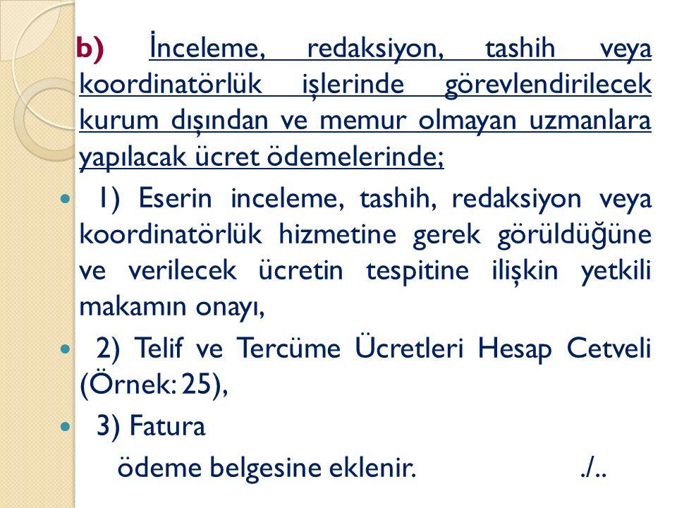 b) İ nceleme, redaksiyon, tashih veya koordinatörlük işlerinde görevlendirilecek kurum dışından ve memur olmayan uzmanlara yapılacak ücret ödemelerinde; 1) Eserin inceleme, tashih, redaksiyon veya koordinatörlük hizmetine gerek görüldü ğ üne ve verilecek ücretin tespitine ilişkin yetkili makamın onayı, 2) Telif ve Tercüme Ücretleri Hesap Cetveli (Örnek: 25), 3) Fatura ödeme belgesine eklenir../..