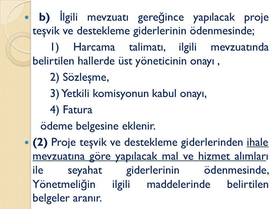 b) İ lgili mevzuatı gere ğ ince yapılacak proje teşvik ve destekleme giderlerinin ödenmesinde; 1) Harcama talimatı, ilgili mevzuatında belirtilen hallerde üst yöneticinin onayı, 2) Sözleşme, 3) Yetkili komisyonun kabul onayı, 4) Fatura ödeme belgesine eklenir.