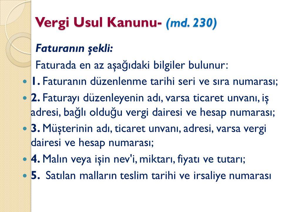 Vergi Usul Kanunu- (md. 230) Faturanın şekli: Faturada en az aşa ğ ıdaki bilgiler bulunur: 1. Faturanın düzenlenme tarihi seri ve sıra numarası; 2. Fa