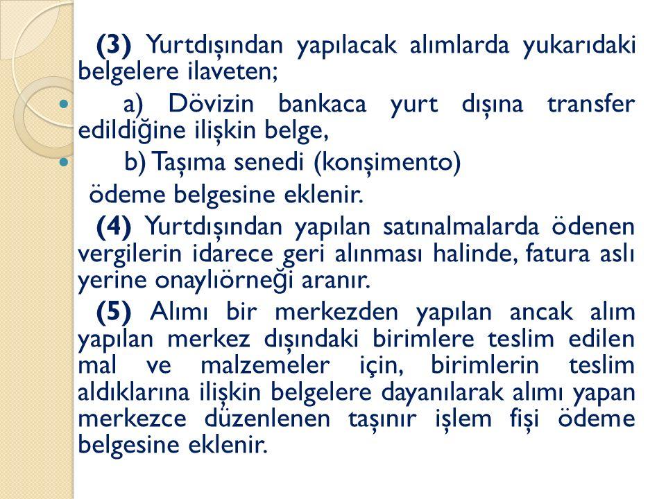 (3) Yurtdışından yapılacak alımlarda yukarıdaki belgelere ilaveten; a) Dövizin bankaca yurt dışına transfer edildi ğ ine ilişkin belge, b) Taşıma senedi (konşimento) ödeme belgesine eklenir.