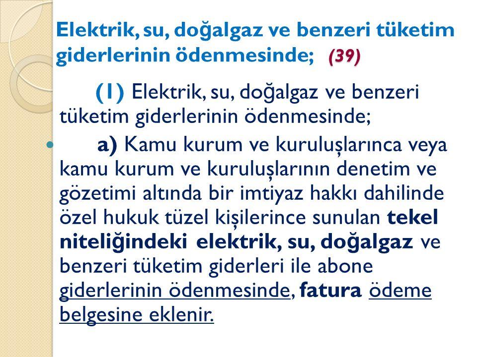 (39) Elektrik, su, do ğ algaz ve benzeri tüketim giderlerinin ödenmesinde; (39) (1) Elektrik, su, do ğ algaz ve benzeri tüketim giderlerinin ödenmesinde; a) Kamu kurum ve kuruluşlarınca veya kamu kurum ve kuruluşlarının denetim ve gözetimi altında bir imtiyaz hakkı dahilinde özel hukuk tüzel kişilerince sunulan tekel niteli ğ indeki elektrik, su, do ğ algaz ve benzeri tüketim giderleri ile abone giderlerinin ödenmesinde, fatura ödeme belgesine eklenir.
