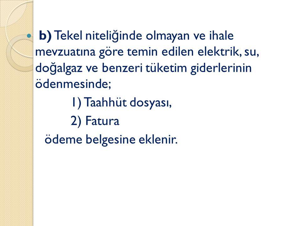 b) Tekel niteli ğ inde olmayan ve ihale mevzuatına göre temin edilen elektrik, su, do ğ algaz ve benzeri tüketim giderlerinin ödenmesinde; 1) Taahhüt dosyası, 2) Fatura ödeme belgesine eklenir.