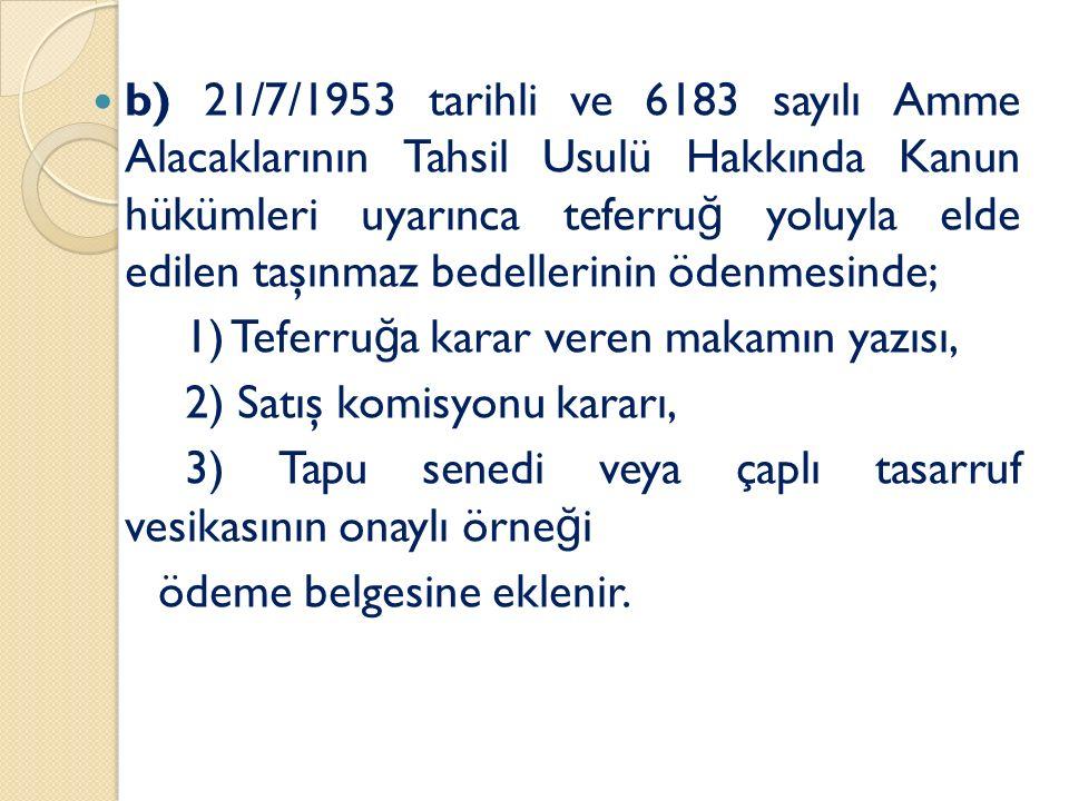 b) 21/7/1953 tarihli ve 6183 sayılı Amme Alacaklarının Tahsil Usulü Hakkında Kanun hükümleri uyarınca teferru ğ yoluyla elde edilen taşınmaz bedellerinin ödenmesinde; 1) Teferru ğ a karar veren makamın yazısı, 2) Satış komisyonu kararı, 3) Tapu senedi veya çaplı tasarruf vesikasının onaylı örne ğ i ödeme belgesine eklenir.