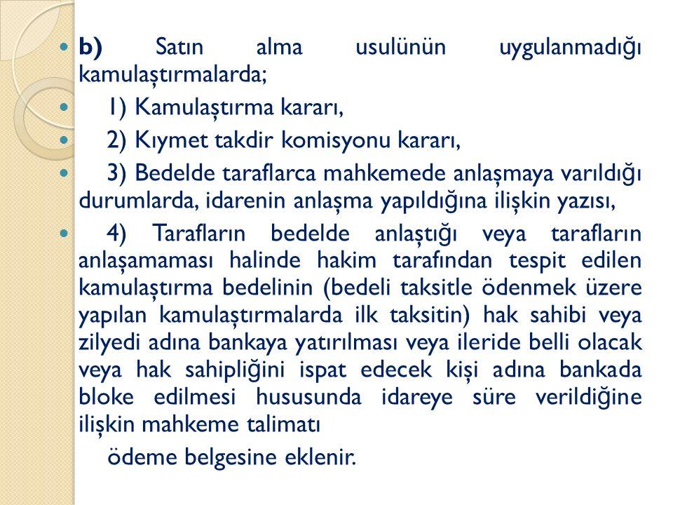 b) Satın alma usulünün uygulanmadı ğ ı kamulaştırmalarda; 1) Kamulaştırma kararı, 2) Kıymet takdir komisyonu kararı, 3) Bedelde taraflarca mahkemede anlaşmaya varıldı ğ ı durumlarda, idarenin anlaşma yapıldı ğ ına ilişkin yazısı, 4) Tarafların bedelde anlaştı ğ ı veya tarafların anlaşamaması halinde hakim tarafından tespit edilen kamulaştırma bedelinin (bedeli taksitle ödenmek üzere yapılan kamulaştırmalarda ilk taksitin) hak sahibi veya zilyedi adına bankaya yatırılması veya ileride belli olacak veya hak sahipli ğ ini ispat edecek kişi adına bankada bloke edilmesi hususunda idareye süre verildi ğ ine ilişkin mahkeme talimatı ödeme belgesine eklenir.