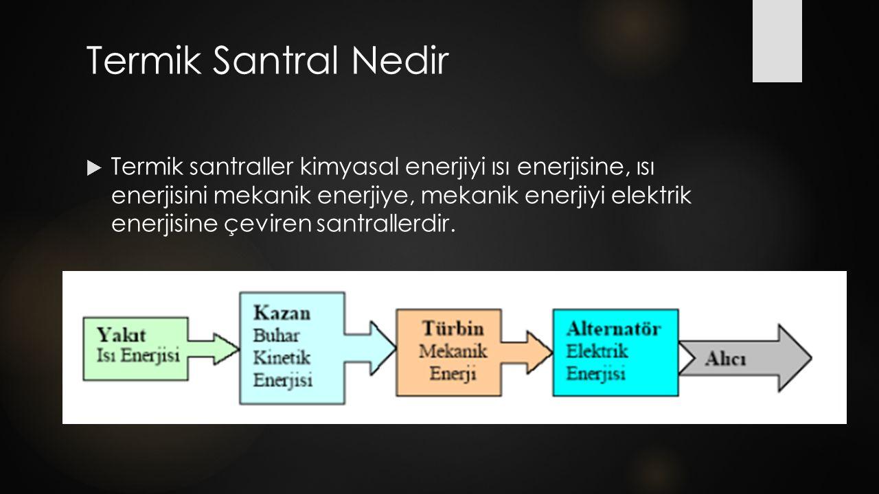 Termik Santral Çeşitleri Termik santraller türbin ve yakıt türlerine göre şu şekilde sınıflandırılır; 1)Buhar Türbinli Santraller 2)Gaz Türbinli Santraller 3)Kombine (buhar ve gaz türbinli) Santraller 4)Dizel veya Fuel-Oil Santralleri 5)Jeotermal santraller 6)Nükleer (enerji) Santraller