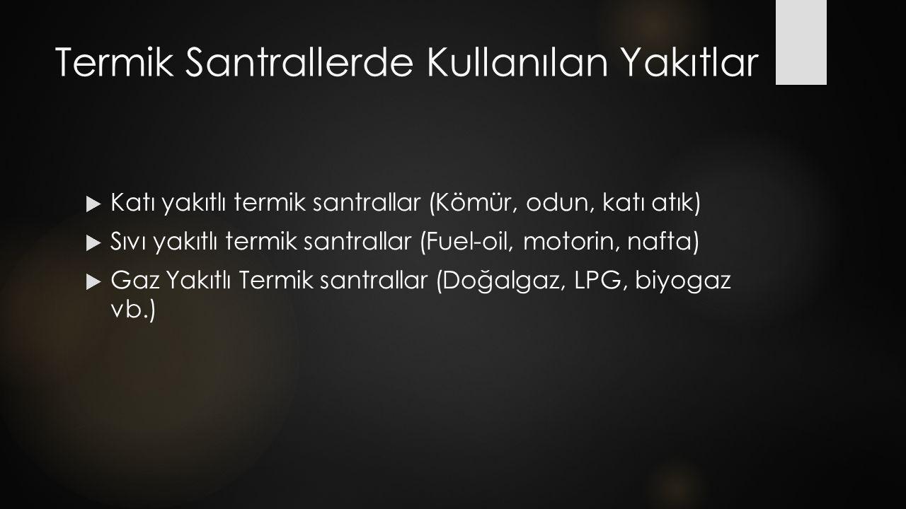Termik Santrallerde Kullanılan Yakıtlar  Katı yakıtlı termik santrallar (Kömür, odun, katı atık)  Sıvı yakıtlı termik santrallar (Fuel-oil, motorin, nafta)  Gaz Yakıtlı Termik santrallar (Doğalgaz, LPG, biyogaz vb.)