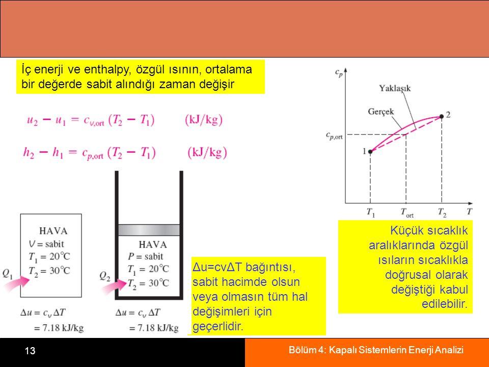 Bölüm 4: Kapalı Sistemlerin Enerji Analizi 13 Küçük sıcaklık aralıklarında özgül ısıların sıcaklıkla doğrusal olarak değiştiği kabul edilebilir. İç en