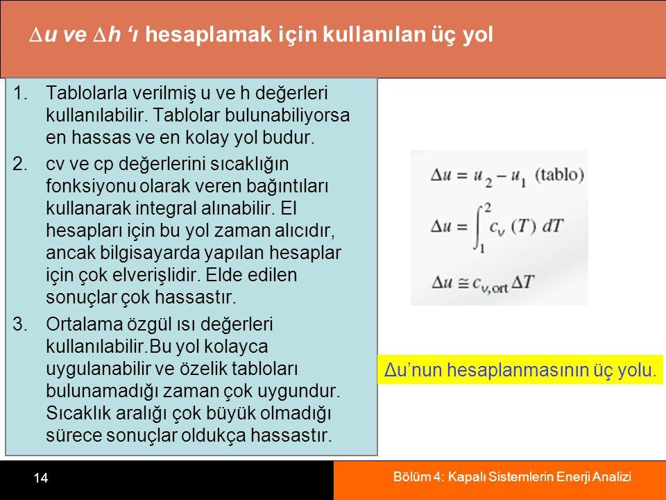 Bölüm 4: Kapalı Sistemlerin Enerji Analizi 14 1.Tablolarla verilmiş u ve h değerleri kullanılabilir. Tablolar bulunabiliyorsa en hassas ve en kolay yo