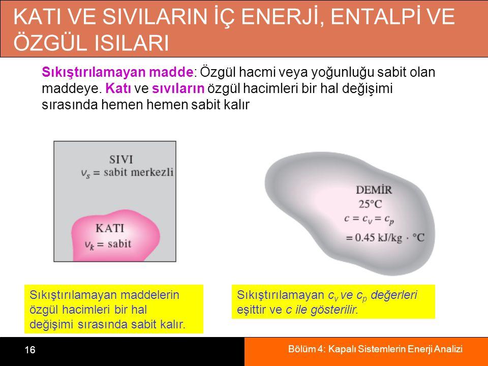 Bölüm 4: Kapalı Sistemlerin Enerji Analizi 16 KATI VE SIVILARIN İÇ ENERJİ, ENTALPİ VE ÖZGÜL ISILARI Sıkıştırılamayan maddelerin özgül hacimleri bir ha