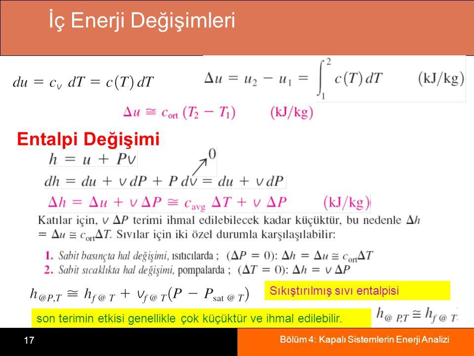 Bölüm 4: Kapalı Sistemlerin Enerji Analizi 17 İç Enerji Değişimleri Entalpi Değişimi Sıkıştırılmış sıvı entalpisi son terimin etkisi genellikle çok kü