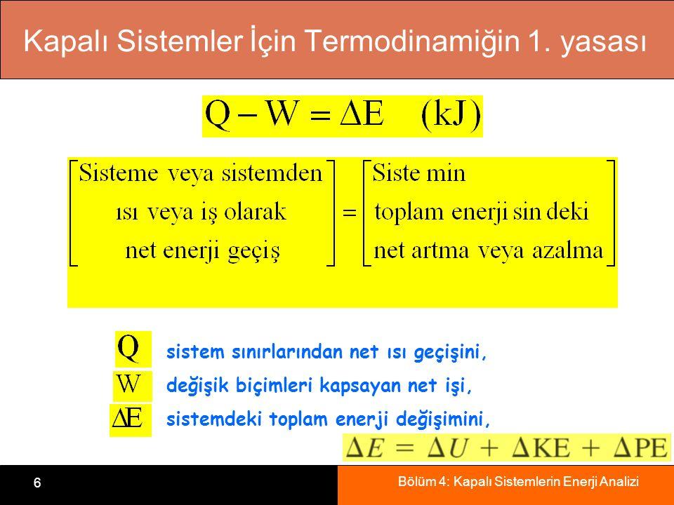 Bölüm 4: Kapalı Sistemlerin Enerji Analizi 6 sistem sınırlarından net ısı geçişini, değişik biçimleri kapsayan net işi, sistemdeki toplam enerji değiş