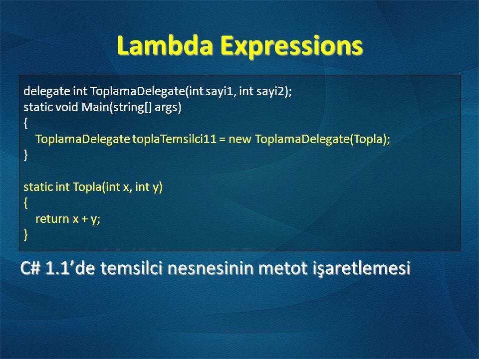 Lambda Expressions C# 1.1'de temsilci nesnesinin metot işaretlemesi delegate int ToplamaDelegate(int sayi1, int sayi2); static void Main(string[] args) { ToplamaDelegate toplaTemsilci11 = new ToplamaDelegate(Topla); } static int Topla(int x, int y) { return x + y; }