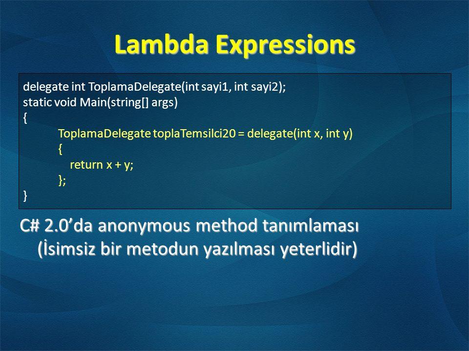 Lambda Expressions C# 2.0'da anonymous method tanımlaması (İsimsiz bir metodun yazılması yeterlidir) delegate int ToplamaDelegate(int sayi1, int sayi2); static void Main(string[] args) { ToplamaDelegate toplaTemsilci20 = delegate(int x, int y) { return x + y; }; }