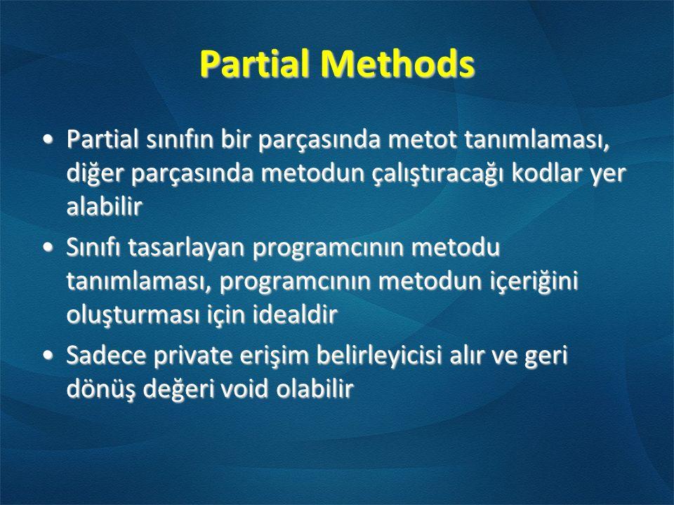 Partial Methods Partial sınıfın bir parçasında metot tanımlaması, diğer parçasında metodun çalıştıracağı kodlar yer alabilirPartial sınıfın bir parçasında metot tanımlaması, diğer parçasında metodun çalıştıracağı kodlar yer alabilir Sınıfı tasarlayan programcının metodu tanımlaması, programcının metodun içeriğini oluşturması için idealdirSınıfı tasarlayan programcının metodu tanımlaması, programcının metodun içeriğini oluşturması için idealdir Sadece private erişim belirleyicisi alır ve geri dönüş değeri void olabilirSadece private erişim belirleyicisi alır ve geri dönüş değeri void olabilir