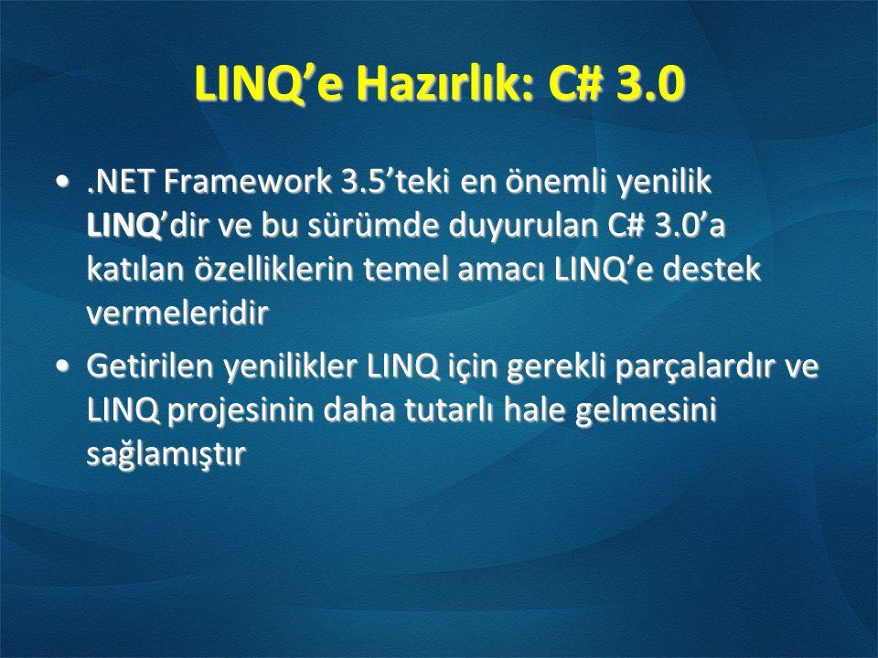 LINQ'e Hazırlık: C# 3.0.NET Framework 3.5'teki en önemli yenilik LINQ'dir ve bu sürümde duyurulan C# 3.0'a katılan özelliklerin temel amacı LINQ'e destek vermeleridir.NET Framework 3.5'teki en önemli yenilik LINQ'dir ve bu sürümde duyurulan C# 3.0'a katılan özelliklerin temel amacı LINQ'e destek vermeleridir Getirilen yenilikler LINQ için gerekli parçalardır ve LINQ projesinin daha tutarlı hale gelmesini sağlamıştırGetirilen yenilikler LINQ için gerekli parçalardır ve LINQ projesinin daha tutarlı hale gelmesini sağlamıştır