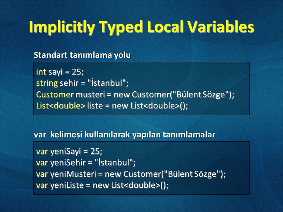 Implicitly Typed Local Variables var yeniSayi = 25; var yeniSehir = İstanbul ; var yeniMusteri = new Customer( Bülent Sözge ); var yeniListe = new List (); int sayi = 25; string sehir = İstanbul ; Customer musteri = new Customer( Bülent Sözge ); List liste = new List (); Standart tanımlama yolu var kelimesi kullanılarak yapılan tanımlamalar