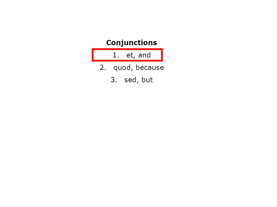 Conjunctions 1.et, and 2.quod, because 3.sed, but