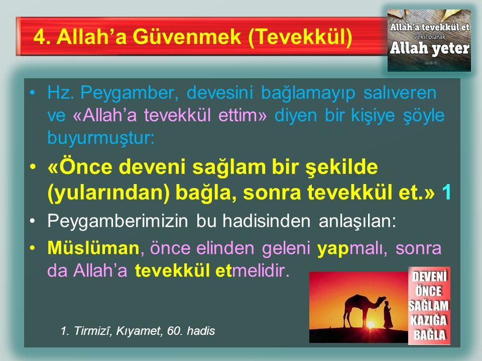 4. Allah'a Güvenmek (Tevekkül) Hz. Peygamber, devesini bağlamayıp salıveren ve «Allah'a tevekkül ettim» diyen bir kişiye şöyle buyurmuştur: «Önce deve