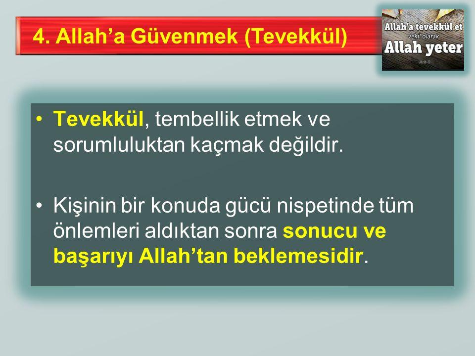 4. Allah'a Güvenmek (Tevekkül) Tevekkül, tembellik etmek ve sorumluluktan kaçmak değildir. Kişinin bir konuda gücü nispetinde tüm önlemleri aldıktan s