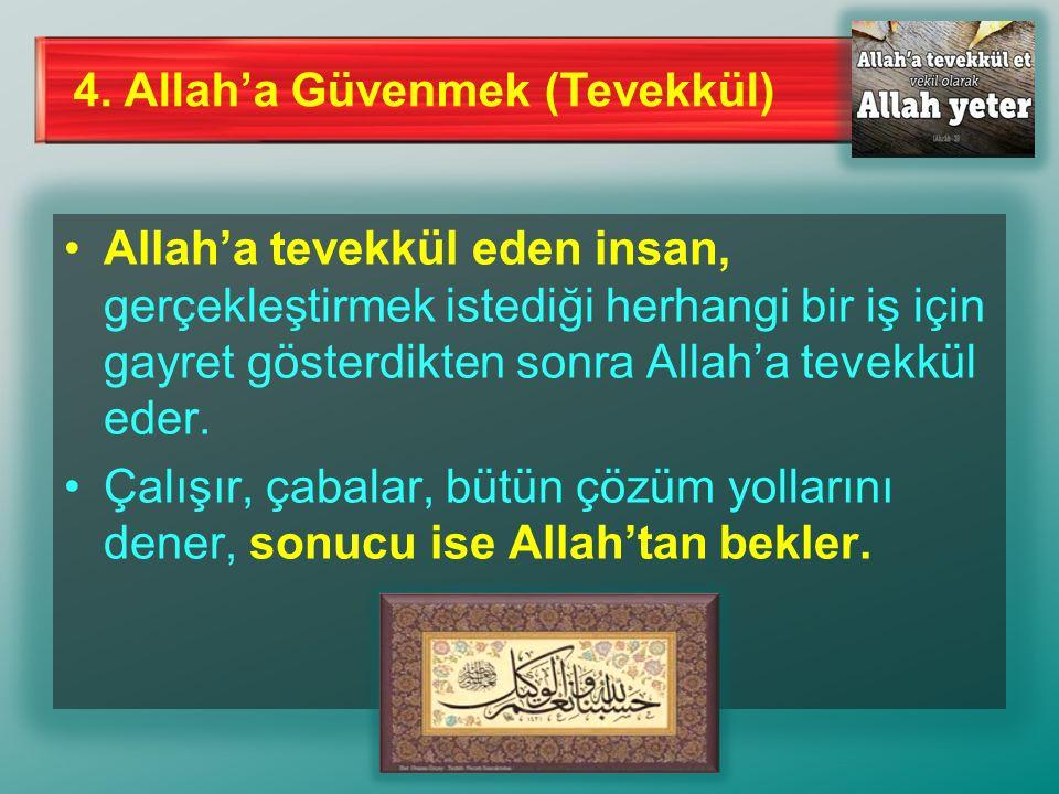 4. Allah'a Güvenmek (Tevekkül) Allah'a tevekkül eden insan, gerçekleştirmek istediği herhangi bir iş için gayret gösterdikten sonra Allah'a tevekkül e