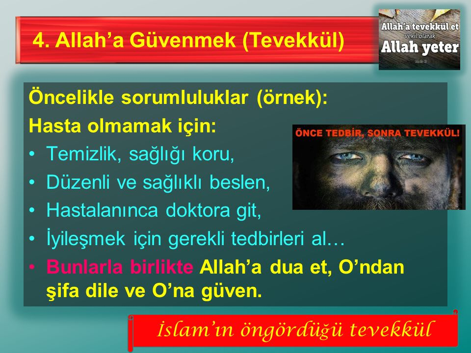 4. Allah'a Güvenmek (Tevekkül) Öncelikle sorumluluklar (örnek): Hasta olmamak için: Temizlik, sağlığı koru, Düzenli ve sağlıklı beslen, Hastalanınca d