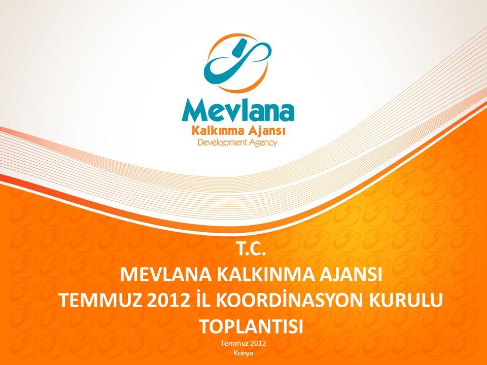 T.C. MEVLANA KALKINMA AJANSI TEMMUZ 2012 İL KOORDİNASYON KURULU TOPLANTISI Temmuz 2012 Konya