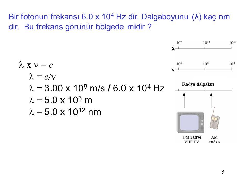 5 x = c = c/ = 3.00 x 10 8 m/s / 6.0 x 10 4 Hz = 5.0 x 10 3 m Bir fotonun frekansı 6.0 x 10 4 Hz dir. Dalgaboyunu (λ) kaç nm dir. Bu frekans görünür b