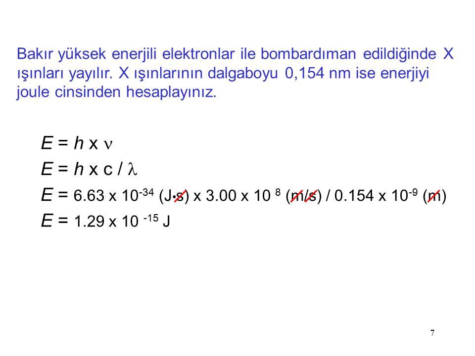 7 E = h x E = 6.63 x 10 -34 (J s) x 3.00 x 10 8 (m/s) / 0.154 x 10 -9 (m) E = 1.29 x 10 -15 J E = h x c /  Bakır yüksek enerjili elektronlar ile bomb