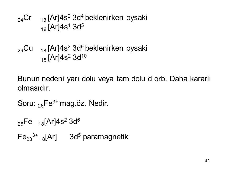 42 24 Cr 18 [Ar]4s 2 3d 4 beklenirken oysaki 18 [Ar]4s 1 3d 5 29 Cu 18 [Ar]4s 2 3d 9 beklenirken oysaki 18 [Ar]4s 2 3d 10 Bunun nedeni yarı dolu veya tam dolu d orb.