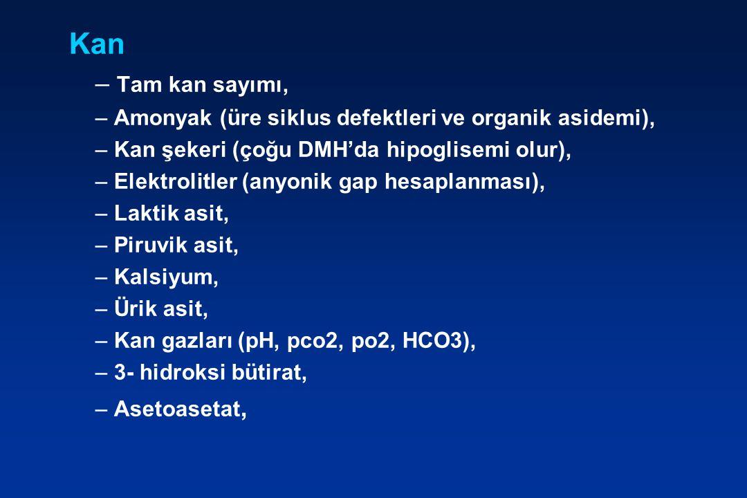 Kan – Tam kan sayımı, – Amonyak (üre siklus defektleri ve organik asidemi), – Kan şekeri (çoğu DMH'da hipoglisemi olur), – Elektrolitler (anyonik gap hesaplanması), – Laktik asit, – Piruvik asit, – Kalsiyum, – Ürik asit, – Kan gazları (pH, pco2, po2, HCO3), – 3- hidroksi bütirat, – Asetoasetat,