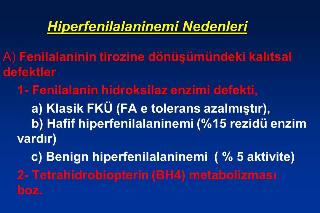 Hiperfenilalaninemi Nedenleri A) Fenilalaninin tirozine dönüşümündeki kalıtsal defektler 1- Fenilalanin hidroksilaz enzimi defekti, a) Klasik FKÜ (FA e tolerans azalmıştır), b) Hafif hiperfenilalaninemi (%15 rezidü enzim vardır) c) Benign hiperfenilalaninemi ( % 5 aktivite) 2- Tetrahidrobiopterin (BH4) metabolizması boz.
