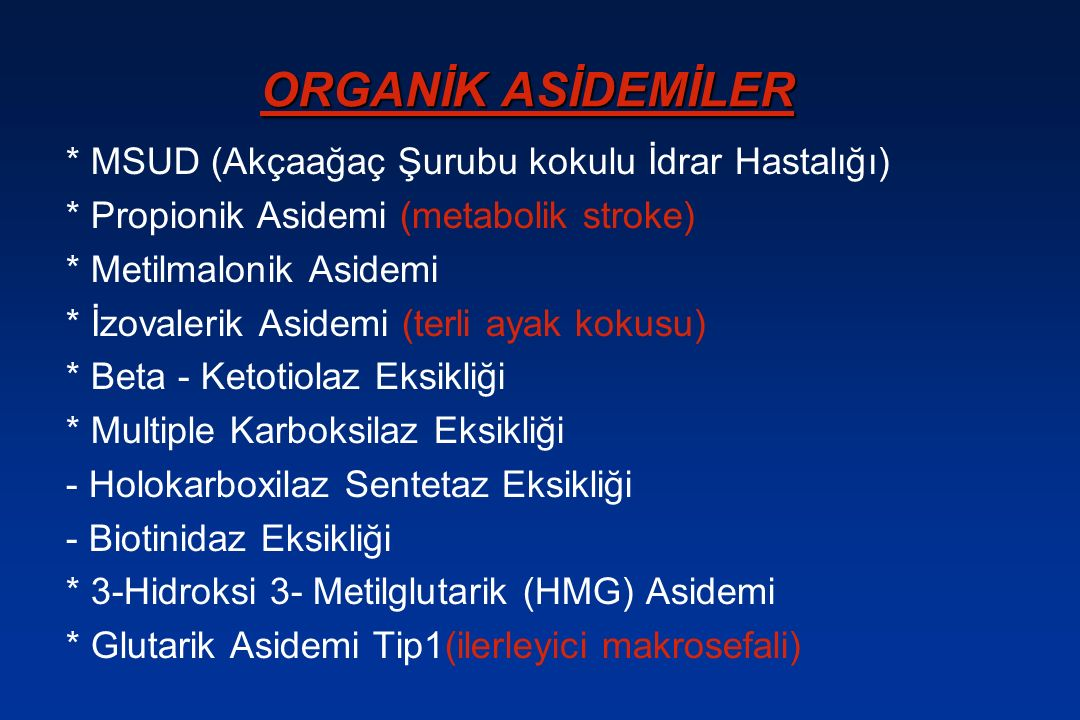 ORGANİK ASİDEMİLER * MSUD (Akçaağaç Şurubu kokulu İdrar Hastalığı) * Propionik Asidemi (metabolik stroke) * Metilmalonik Asidemi * İzovalerik Asidemi (terli ayak kokusu) * Beta - Ketotiolaz Eksikliği * Multiple Karboksilaz Eksikliği - Holokarboxilaz Sentetaz Eksikliği - Biotinidaz Eksikliği * 3-Hidroksi 3- Metilglutarik (HMG) Asidemi * Glutarik Asidemi Tip1(ilerleyici makrosefali)