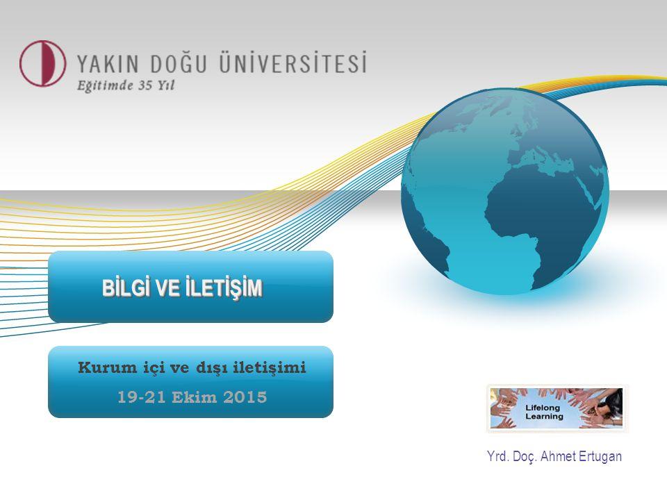 BİLGİ VE İLETİŞİM Kurum içi ve dışı iletişimi 19-21 Ekim 2015 Yrd. Doç. Ahmet Ertugan