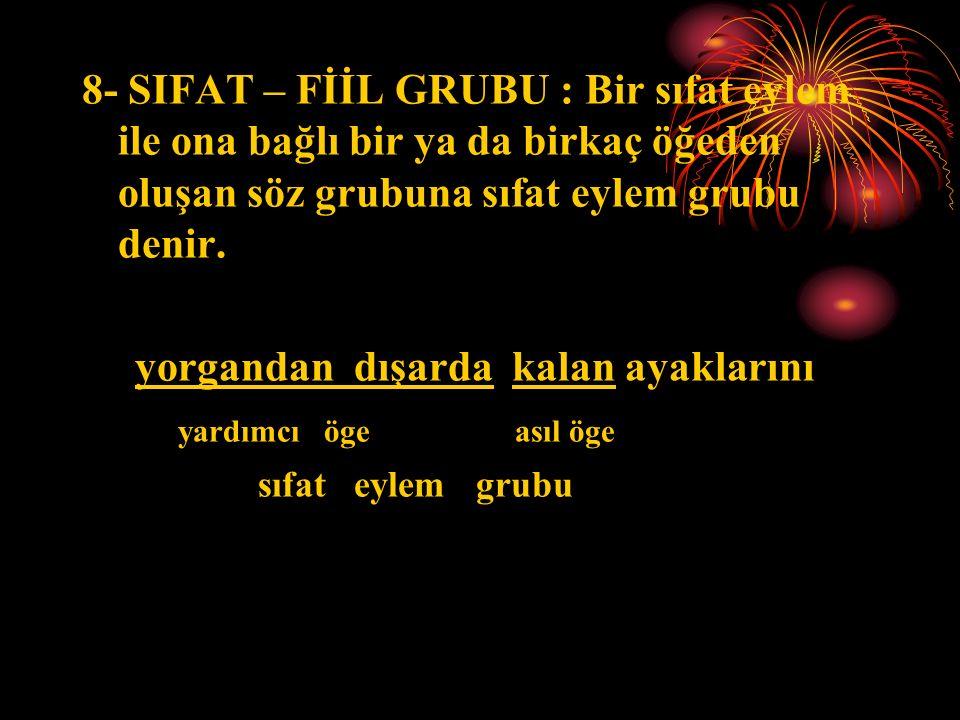 8- SIFAT – FİİL GRUBU : Bir sıfat eylem ile ona bağlı bir ya da birkaç öğeden oluşan söz grubuna sıfat eylem grubu denir.