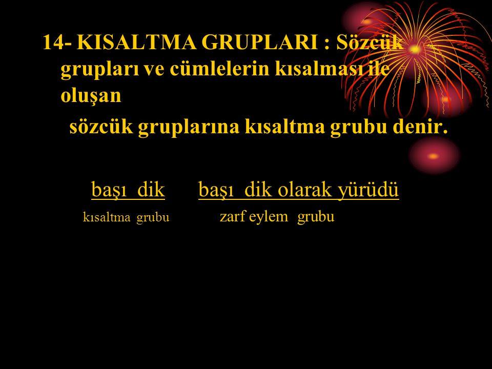 14- KISALTMA GRUPLARI : Sözcük grupları ve cümlelerin kısalması ile oluşan sözcük gruplarına kısaltma grubu denir.