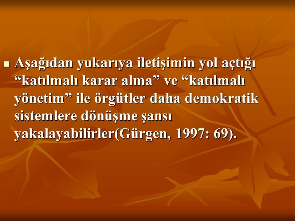 Aşağıdan yukarıya iletişimin yol açtığı katılmalı karar alma ve katılmalı yönetim ile örgütler daha demokratik sistemlere dönüşme şansı yakalayabilirler(Gürgen, 1997: 69).