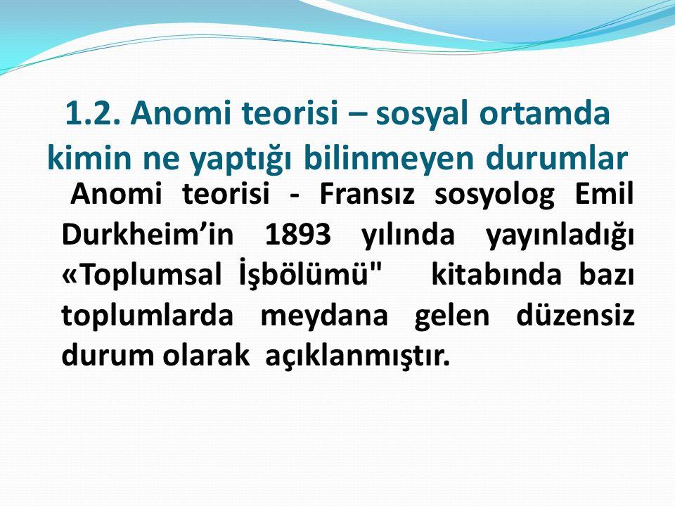 1.2. Anomi teorisi – sosyal ortamda kimin ne yaptığı bilinmeyen durumlar Anomi teorisi - Fransız sosyolog Emil Durkheim'in 1893 yılında yayınladığı «T