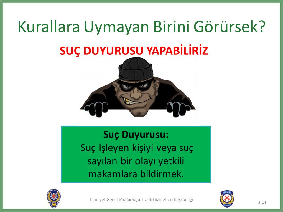Emniyet Genel Müdürlüğü Trafik Hizmetleri Başkanlığı Kurallara Uymayan Birini Görürsek? 3.14 Suç Duyurusu: Suç İşleyen kişiyi veya suç sayılan bir ola
