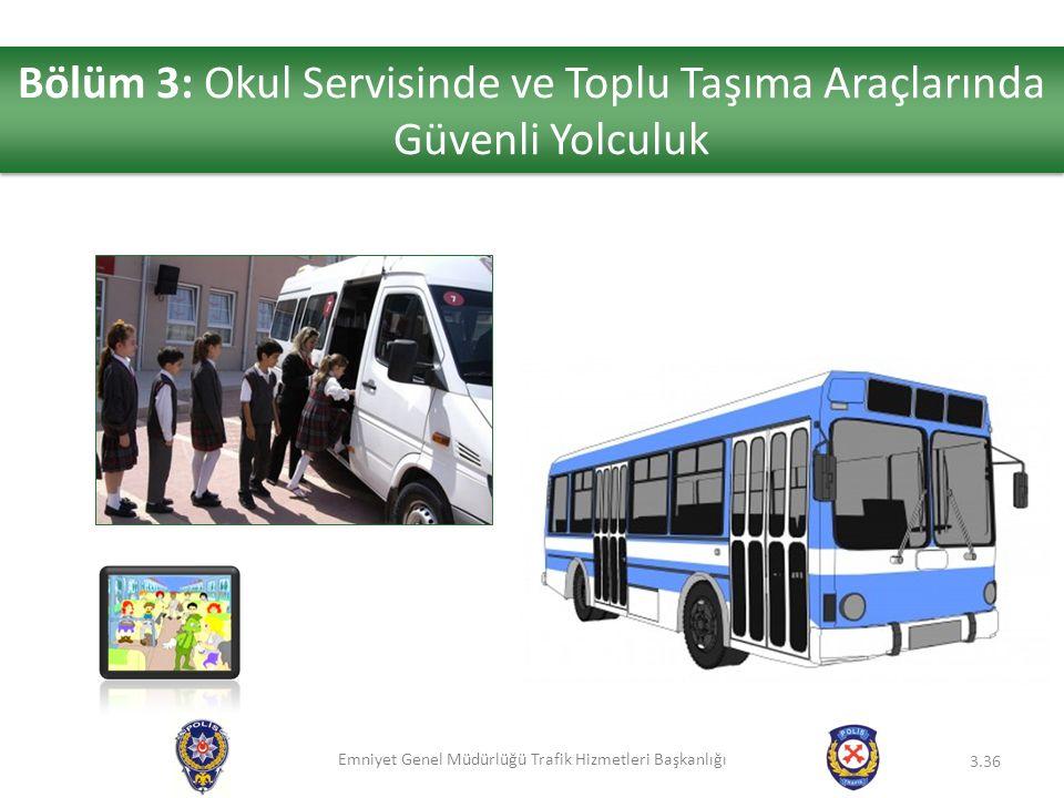 Emniyet Genel Müdürlüğü Trafik Hizmetleri Başkanlığı 3.36 Bölüm 3: Okul Servisinde ve Toplu Taşıma Araçlarında Güvenli Yolculuk