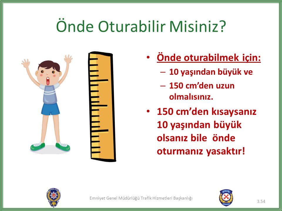Emniyet Genel Müdürlüğü Trafik Hizmetleri Başkanlığı Önde Oturabilir Misiniz? Önde oturabilmek için: – 10 yaşından büyük ve – 150 cm'den uzun olmalısı