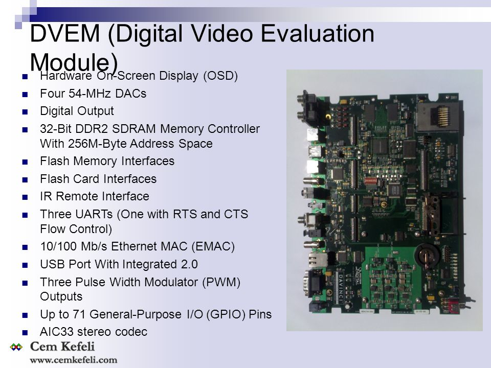 DVEM (Digital Video Evaluation Module) Hardware On-Screen Display (OSD) Four 54-MHz DACs Digital Output 32-Bit DDR2 SDRAM Memory Controller With 256M-Byte Address Space Flash Memory Interfaces Flash Card Interfaces IR Remote Interface Three UARTs (One with RTS and CTS Flow Control) 10/100 Mb/s Ethernet MAC (EMAC) USB Port With Integrated 2.0 Three Pulse Width Modulator (PWM) Outputs Up to 71 General-Purpose I/O (GPIO) Pins AIC33 stereo codec