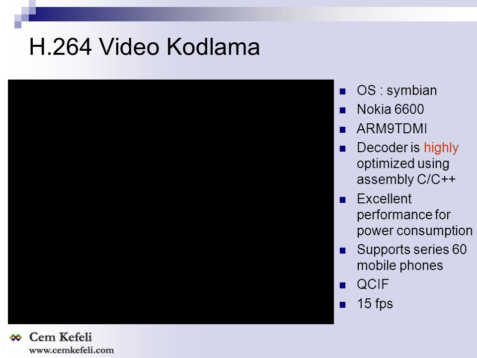H.264 Video Kodlama OS : symbian Nokia 6600 ARM9TDMI Decoder is highly optimized using assembly C/C++ Excellent performance for power consumption Supports series 60 mobile phones QCIF 15 fps