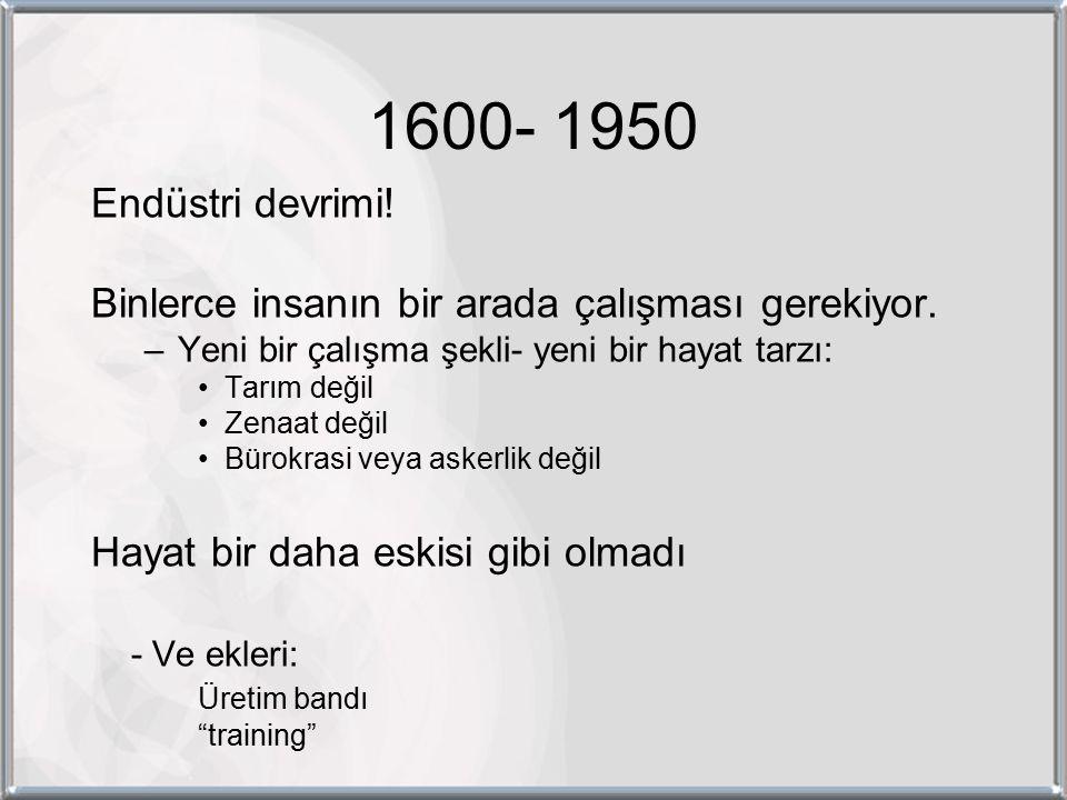 1600- 1950 Endüstri devrimi. Binlerce insanın bir arada çalışması gerekiyor.
