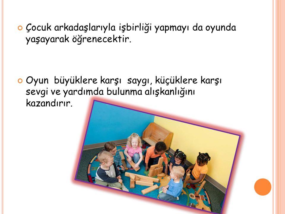 Çocuk arkadaşlarıyla işbirliği yapmayı da oyunda yaşayarak öğrenecektir. Oyun büyüklere karşı saygı, küçüklere karşı sevgi ve yardımda bulunma alışkan