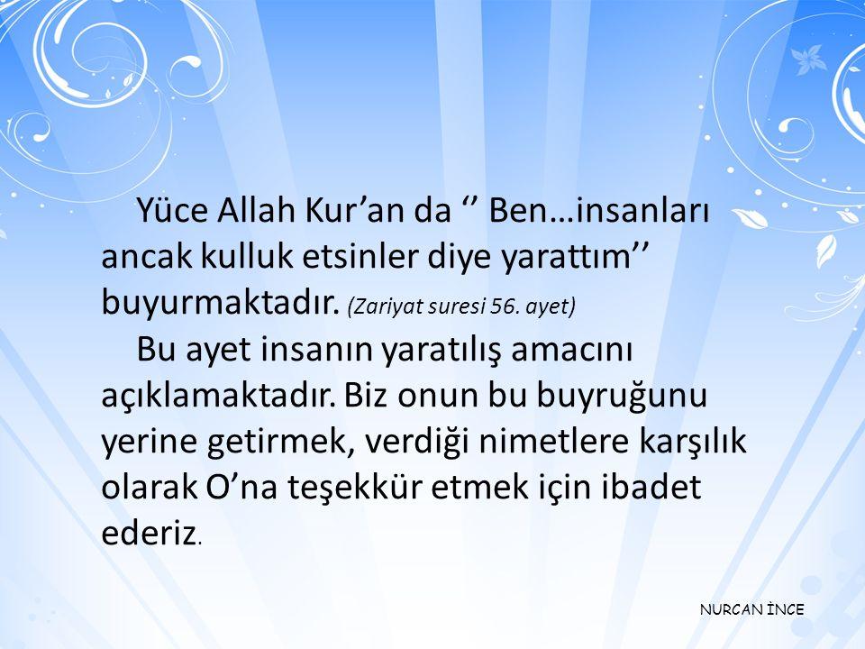 NURCAN İNCE Yüce Allah Kur'an da '' Ben…insanları ancak kulluk etsinler diye yarattım'' buyurmaktadır.