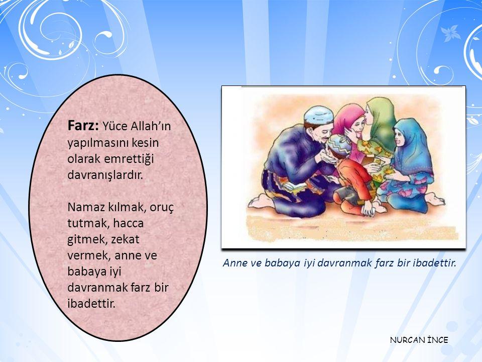 NURCAN İNCE Farz: Yüce Allah'ın yapılmasını kesin olarak emrettiği davranışlardır.