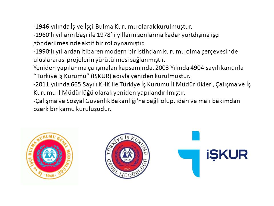 -1946 yılında İş ve İşçi Bulma Kurumu olarak kurulmuştur. -1960'lı yılların başı ile 1978'li yılların sonlarına kadar yurtdışına işçi gönderilmesinde