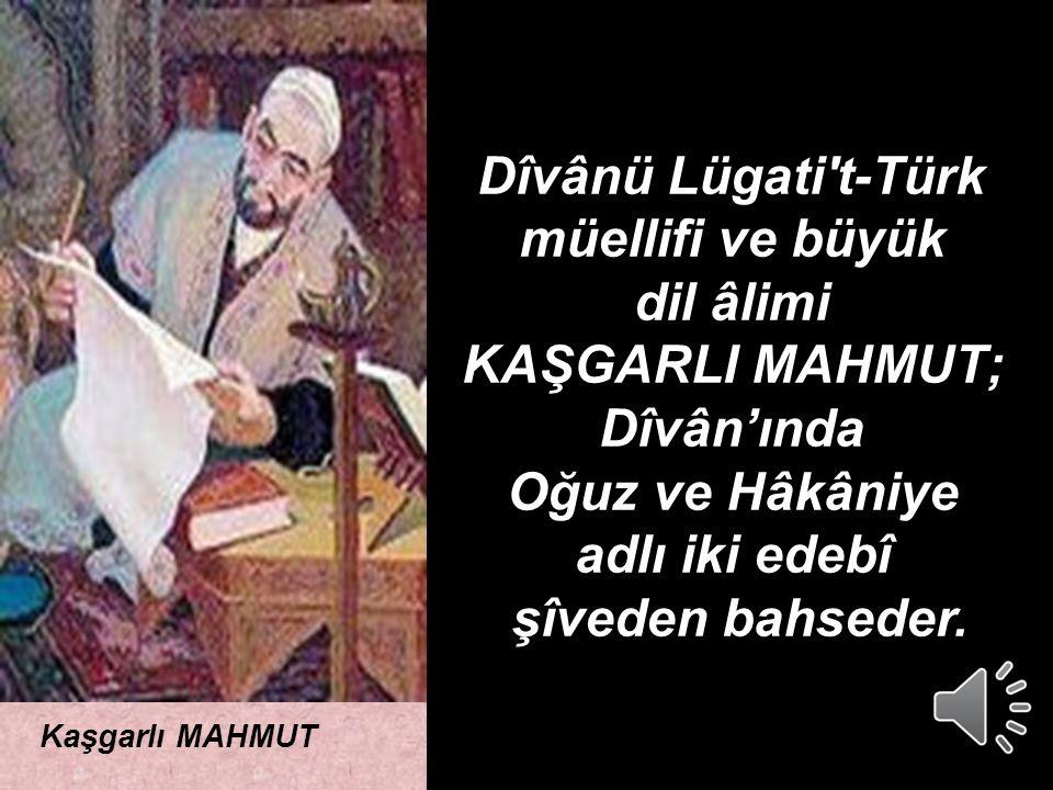 ADRES Kaşgarlı MAHMUT Dîvânü Lügati t-Türk müellifi ve büyük dil âlimi KAŞGARLI MAHMUT; Dîvân'ında Oğuz ve Hâkâniye adlı iki edebî şîveden bahseder.